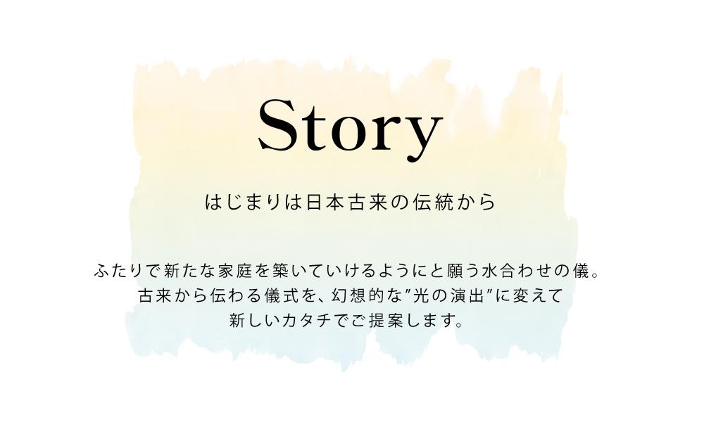 Story はじまりは日本古来の伝統から ふたりで新たな家庭を築いていけるようにと願う水合わせの儀。 古来から伝わる儀式を、幻想的な光の演出に変えて新しいカタチでご提案します。